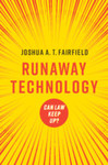 Runaway Technology: Can Law Keep Up? (2021) by Joshua A.T. Fairfield